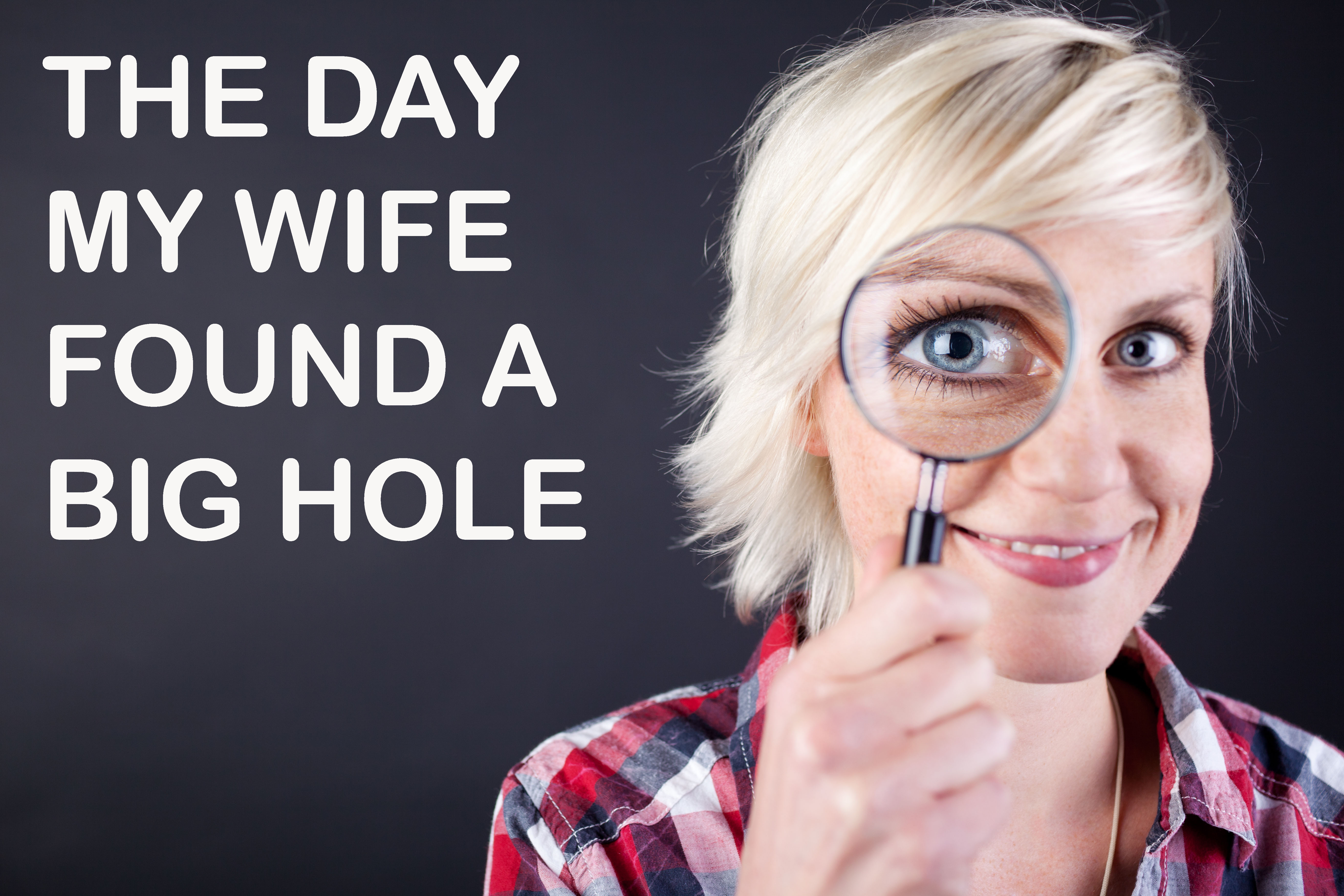 My Wife Finds a Big Hole