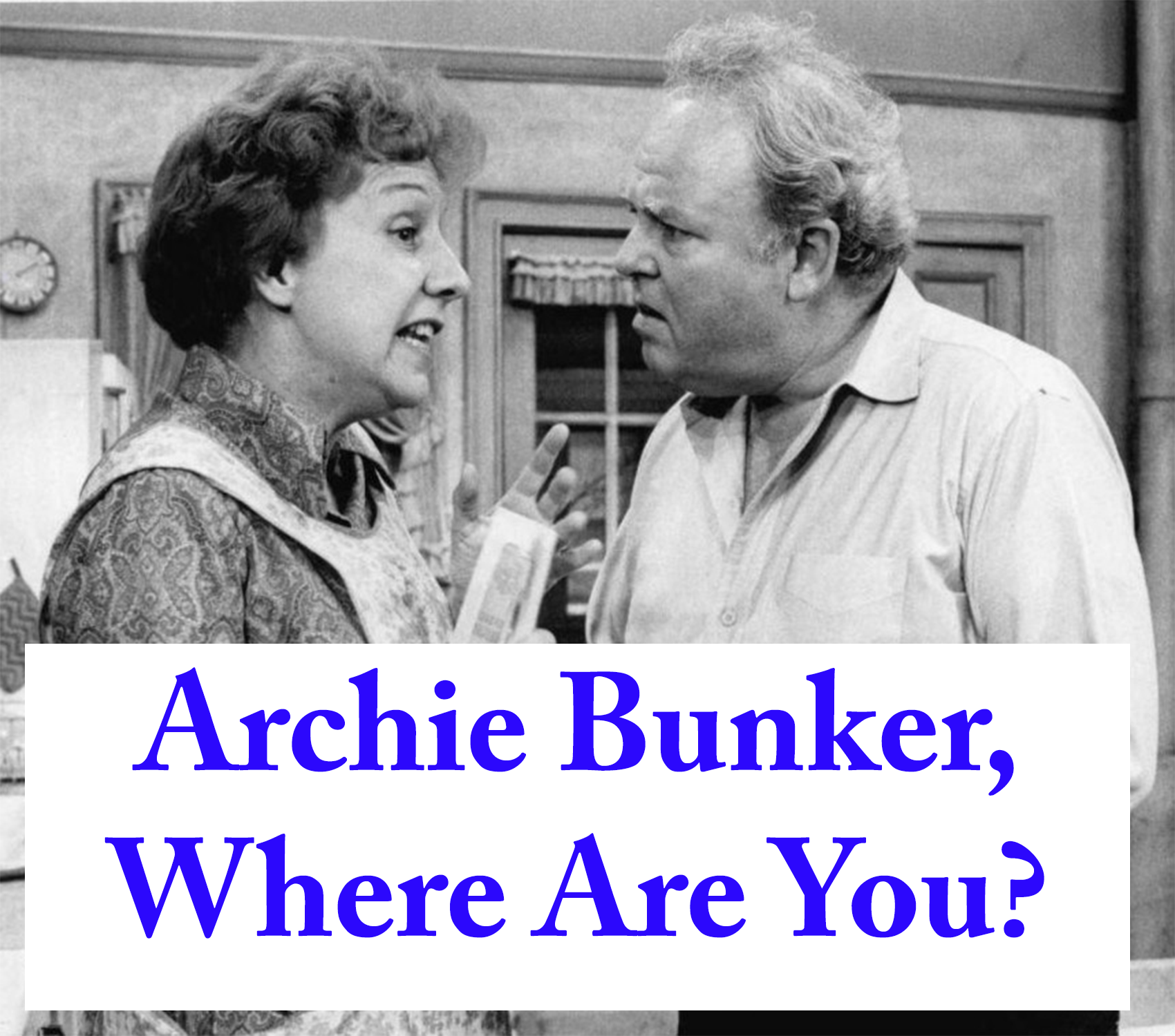 Archie Bunker – Where Are You? America Needs You….